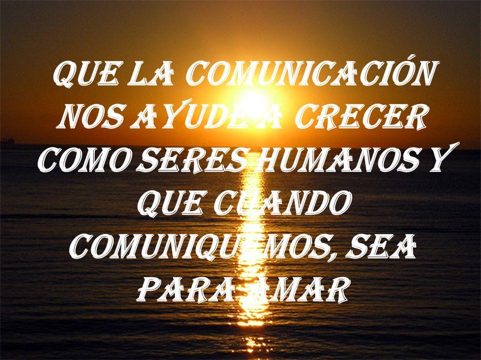 Que la comunicación nos ayude a crecer como seres humanos y que cuando comuniquemos, sea para amar