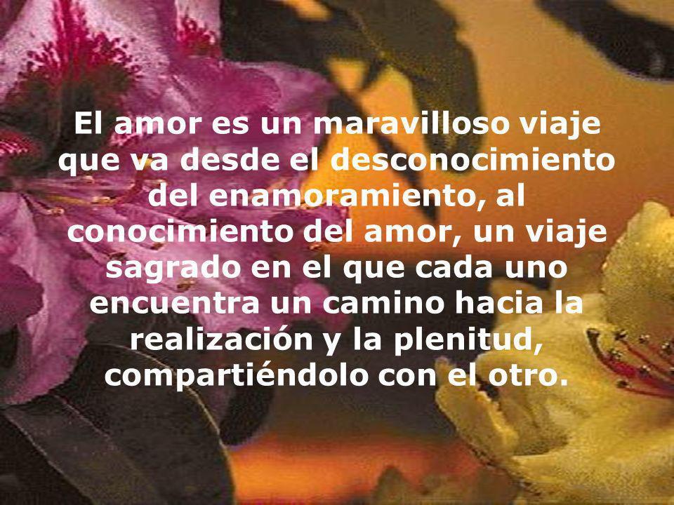 El amor es un maravilloso viaje que va desde el desconocimiento del enamoramiento, al conocimiento del amor, un viaje sagrado en el que cada uno encuentra un camino hacia la realización y la plenitud, compartiéndolo con el otro.