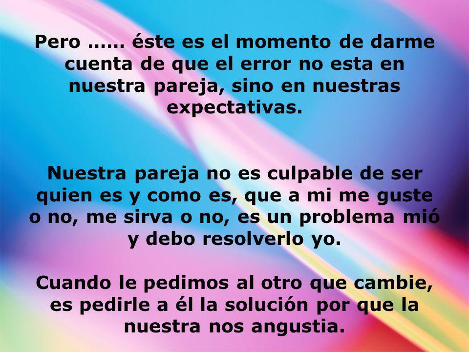 Pero …… éste es el momento de darme cuenta de que el error no esta en nuestra pareja, sino en nuestras expectativas.