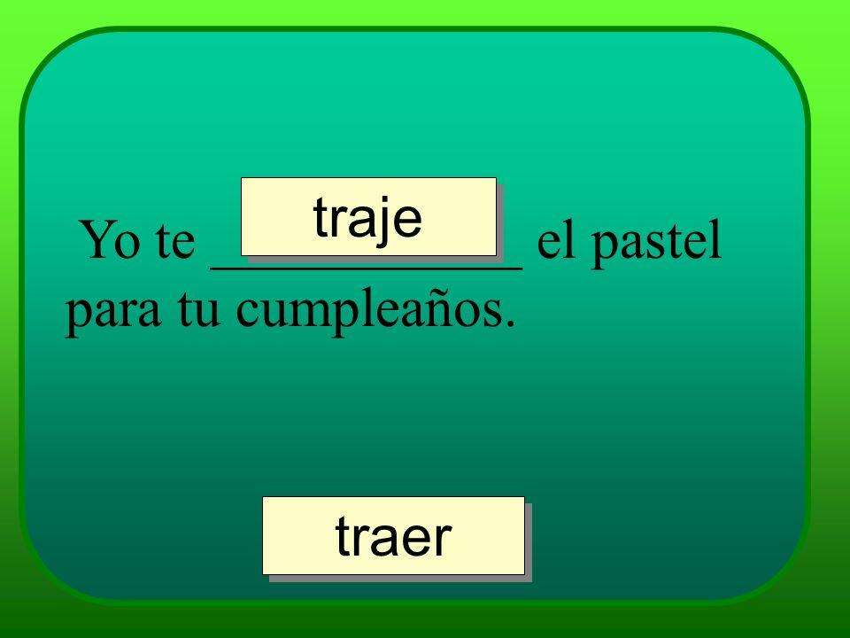 traje Yo te ___________ el pastel para tu cumpleaños. traer