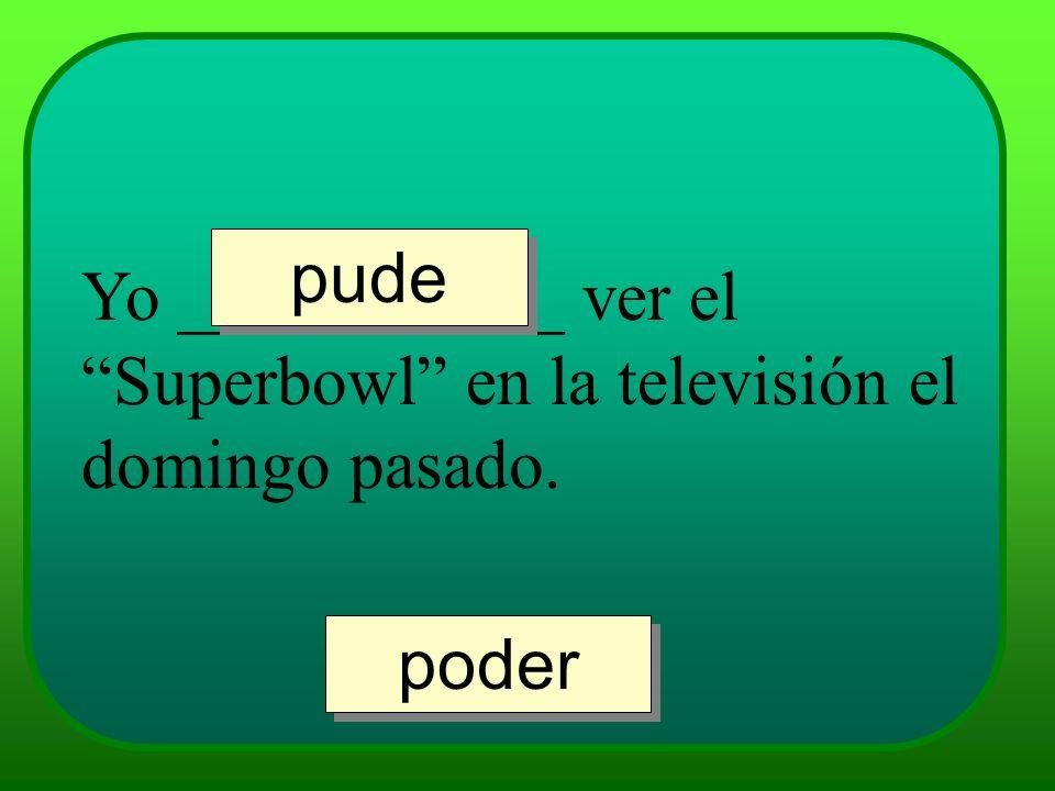 pude Yo ___________ ver el Superbowl en la televisión el domingo pasado. poder