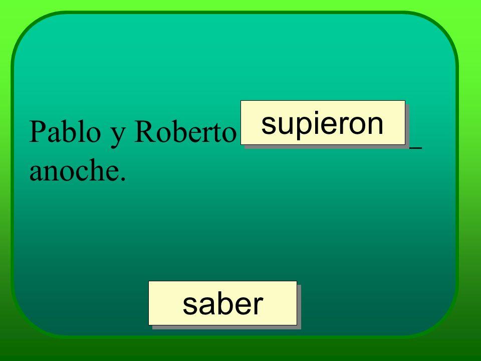 supieron Pablo y Roberto ___________ anoche. saber
