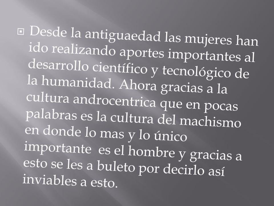 Desde la antiguaedad las mujeres han ido realizando aportes importantes al desarrollo científico y tecnológico de la humanidad.