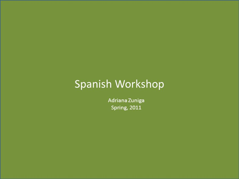 Spanish Workshop Adriana Zuniga Spring, 2011