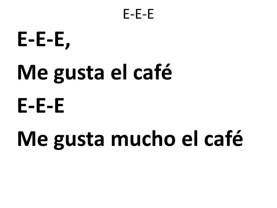E-E-E, Me gusta el café E-E-E Me gusta mucho el café