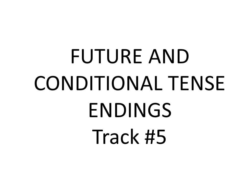 FUTURE AND CONDITIONAL TENSE ENDINGS Track #5