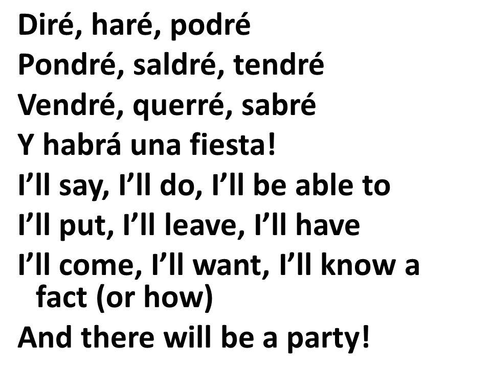 Diré, haré, podré Pondré, saldré, tendré. Vendré, querré, sabré. Y habrá una fiesta! I'll say, I'll do, I'll be able to.