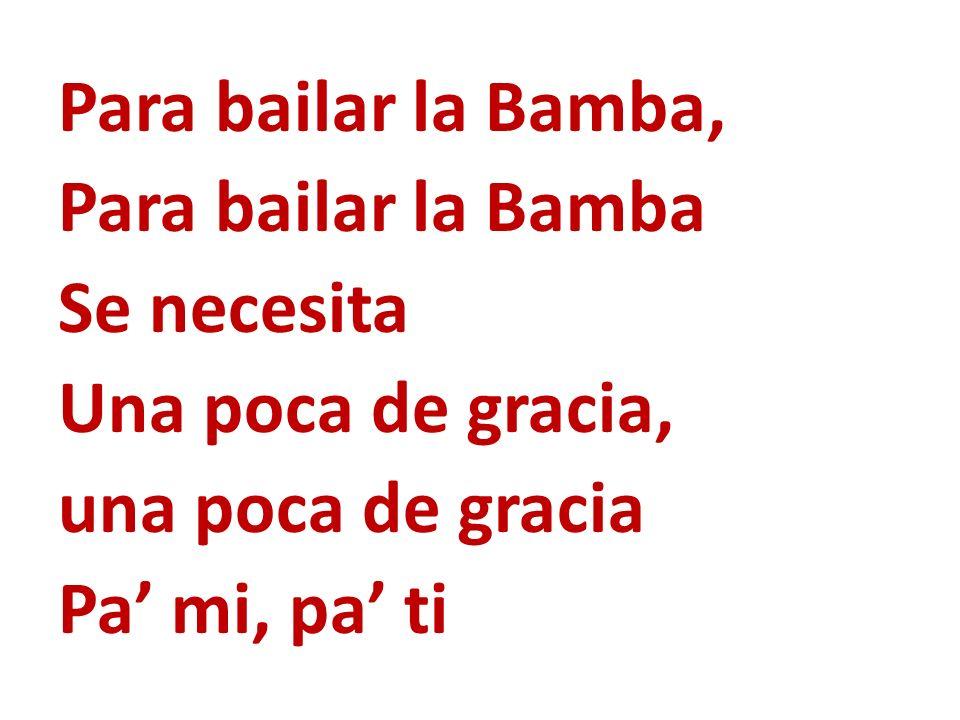 Para bailar la Bamba, Para bailar la Bamba. Se necesita. Una poca de gracia, una poca de gracia.