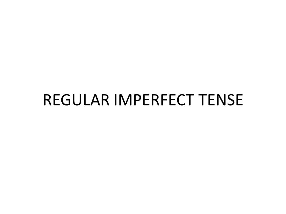 REGULAR IMPERFECT TENSE