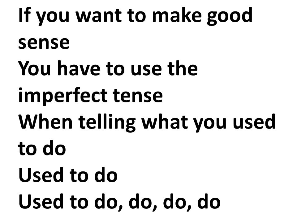 If you want to make good sense You have to use the imperfect tense When telling what you used to do Used to do Used to do, do, do, do