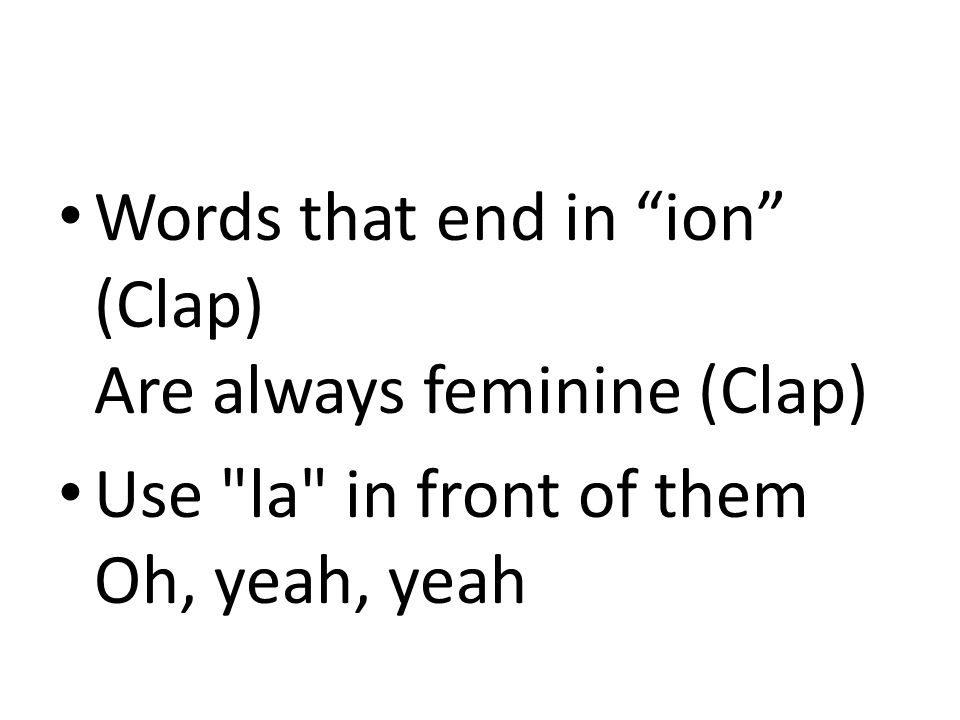 Words that end in ion (Clap) Are always feminine (Clap)