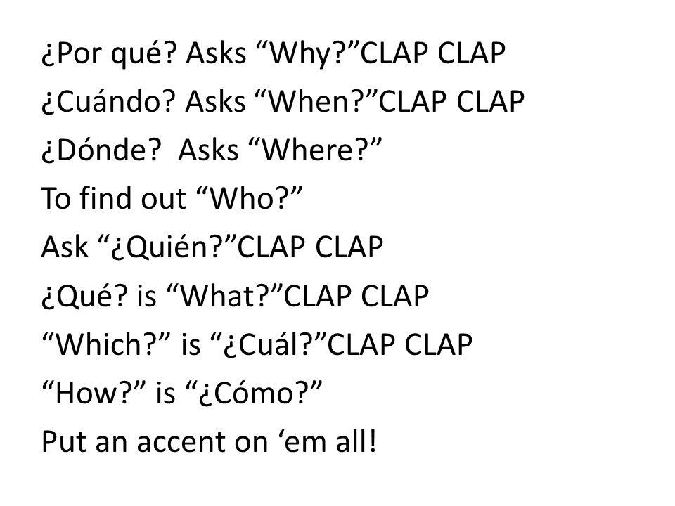 ¿Por qué. Asks Why. CLAP CLAP ¿Cuándo. Asks When. CLAP CLAP ¿Dónde