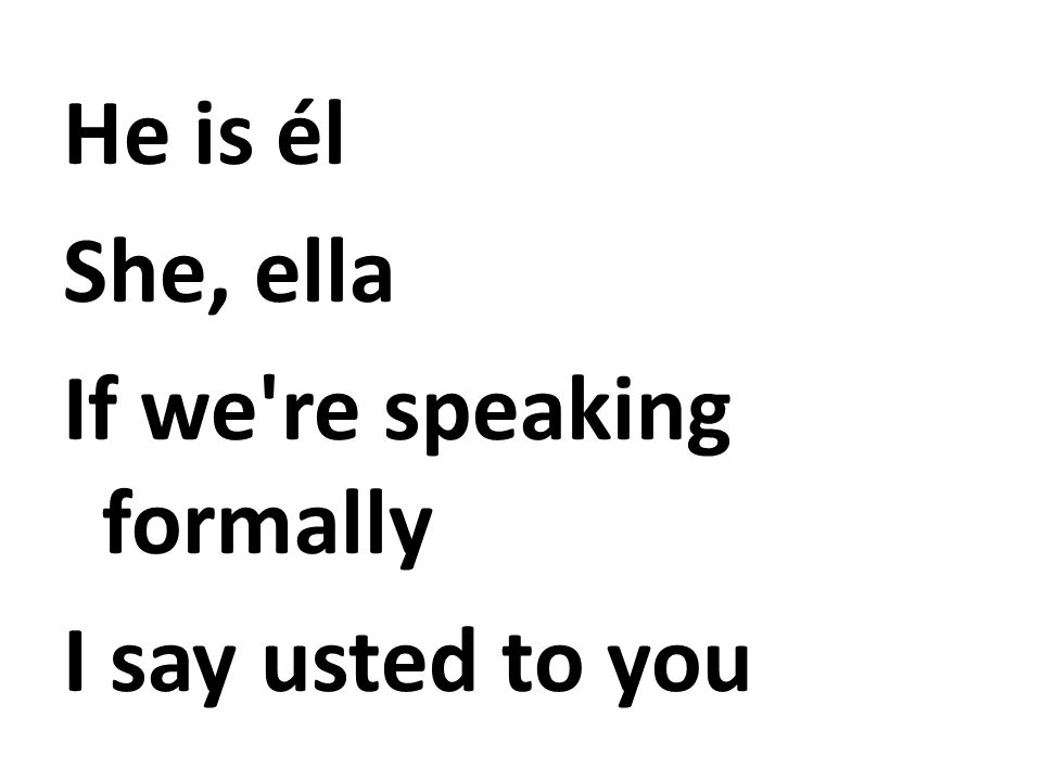 He is él She, ella If we re speaking formally I say usted to you