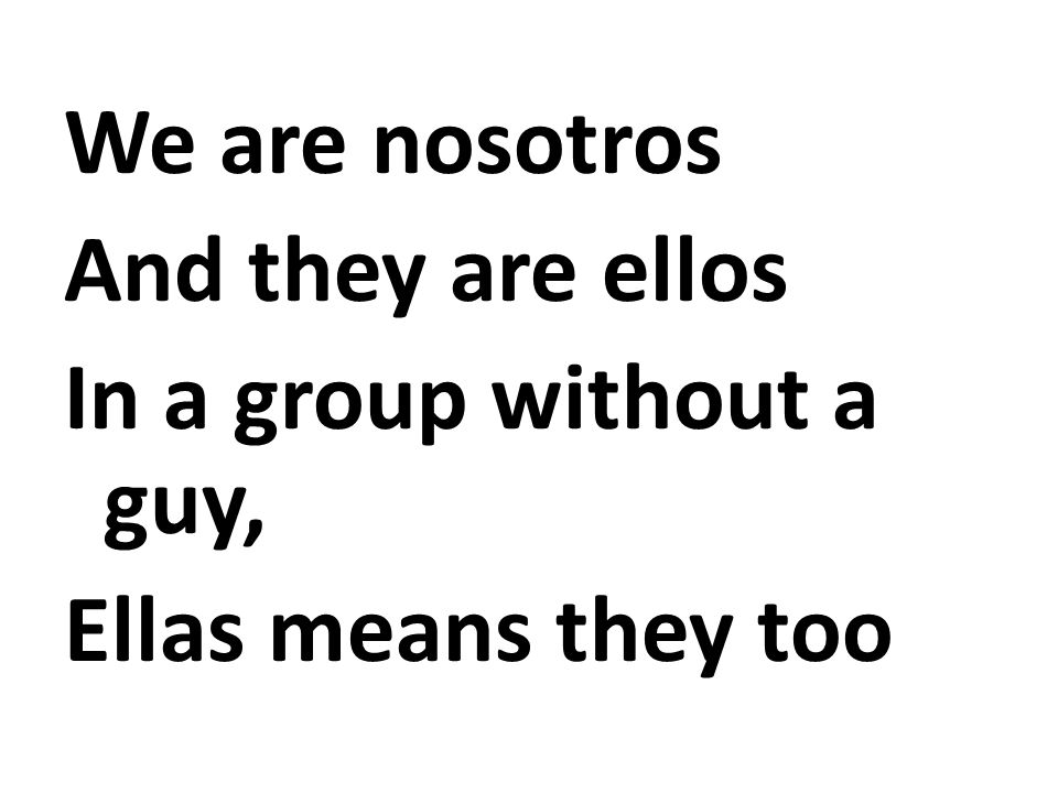 We are nosotros And they are ellos In a group without a guy, Ellas means they too