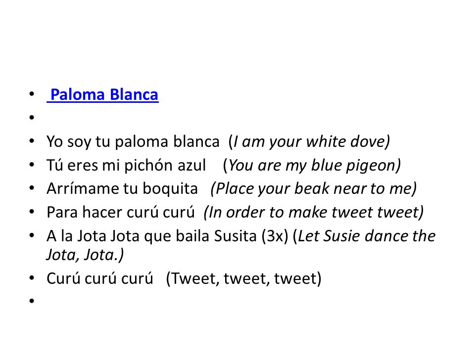 Paloma Blanca Yo soy tu paloma blanca (I am your white dove) Tú eres mi pichón azul (You are my blue pigeon)
