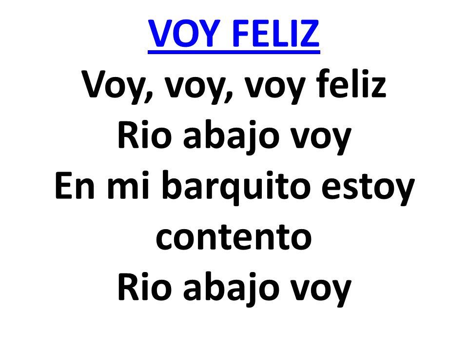 VOY FELIZ Voy, voy, voy feliz Rio abajo voy En mi barquito estoy contento Rio abajo voy