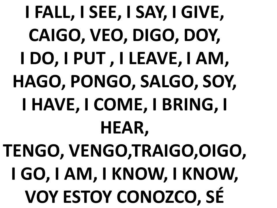 I FALL, I SEE, I SAY, I GIVE, CAIGO, VEO, DIGO, DOY, I DO, I PUT , I LEAVE, I AM, HAGO, PONGO, SALGO, SOY, I HAVE, I COME, I BRING, I HEAR, TENGO, VENGO,TRAIGO,OIGO, I GO, I AM, I KNOW, I KNOW, VOY ESTOY CONOZCO, SÉ