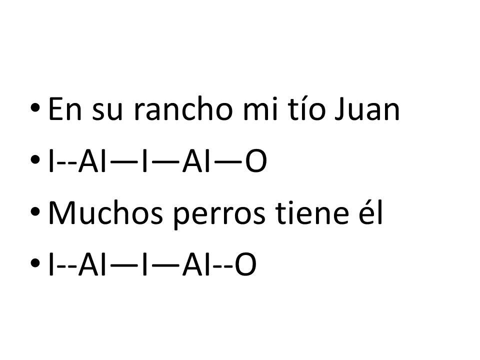 En su rancho mi tío Juan I--AI—I—AI—O Muchos perros tiene él I--AI—I—AI--O
