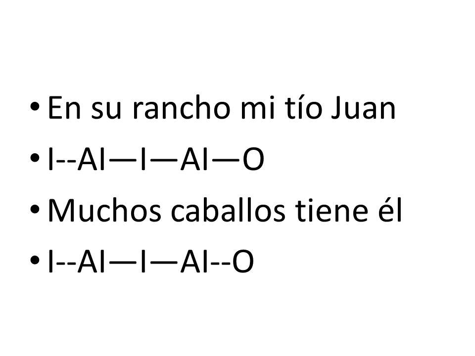 En su rancho mi tío Juan I--AI—I—AI—O Muchos caballos tiene él I--AI—I—AI--O
