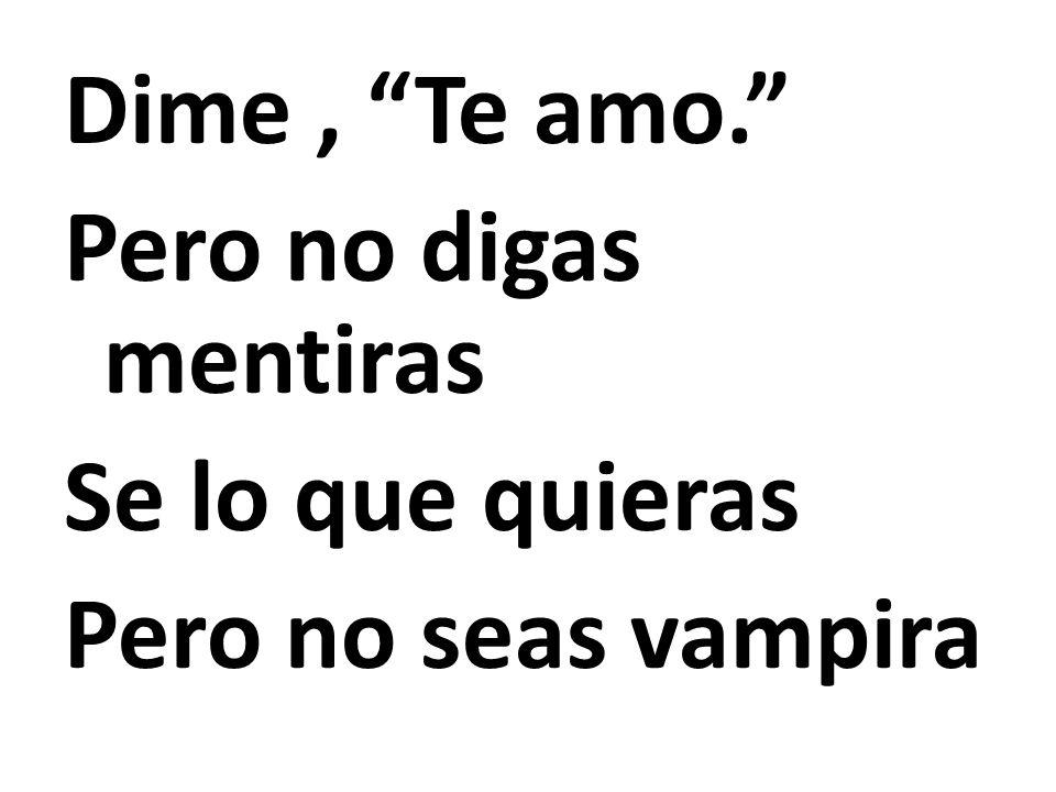 Dime , Te amo. Pero no digas mentiras Se lo que quieras Pero no seas vampira