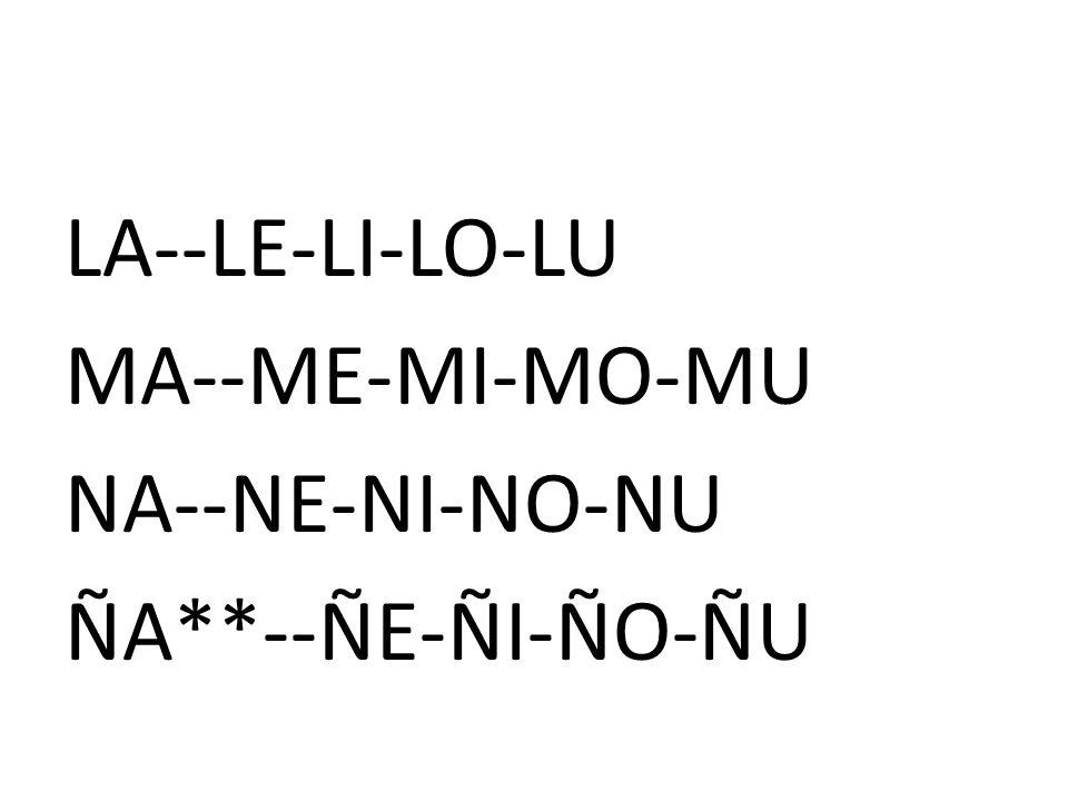 LA--LE-LI-LO-LU MA--ME-MI-MO-MU NA--NE-NI-NO-NU ÑA**--ÑE-ÑI-ÑO-ÑU