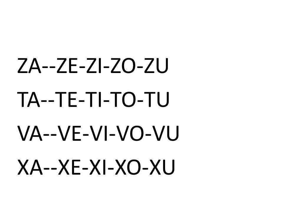 ZA--ZE-ZI-ZO-ZU TA--TE-TI-TO-TU VA--VE-VI-VO-VU XA--XE-XI-XO-XU