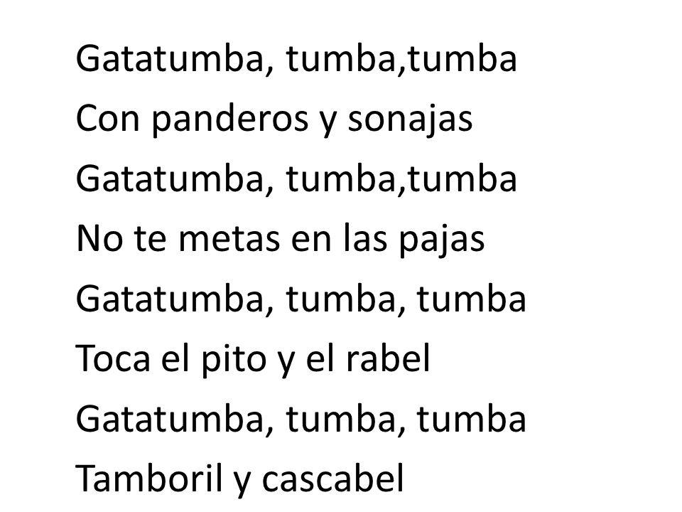 Gatatumba, tumba,tumba Con panderos y sonajas No te metas en las pajas Gatatumba, tumba, tumba Toca el pito y el rabel Tamboril y cascabel