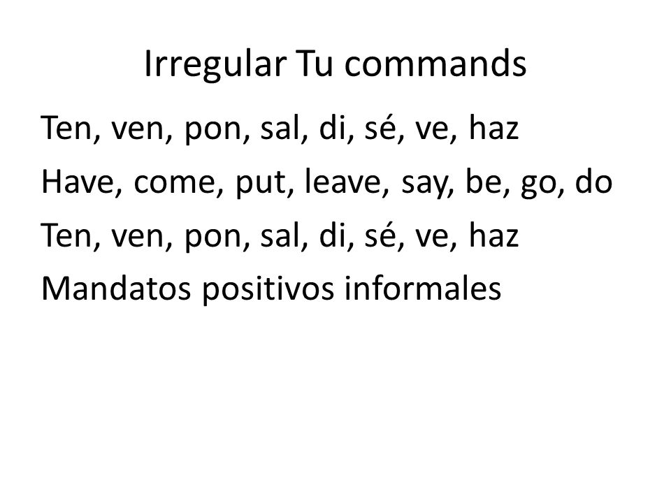 Irregular Tu commandsTen, ven, pon, sal, di, sé, ve, haz Have, come, put, leave, say, be, go, do Mandatos positivos informales