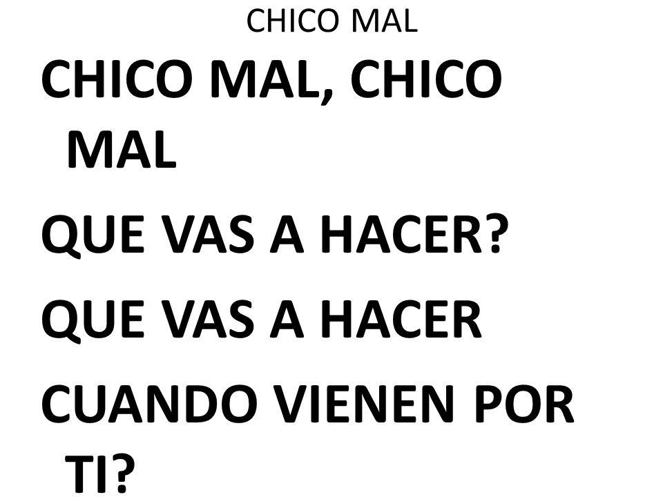 CHICO MAL CHICO MAL, CHICO MAL QUE VAS A HACER QUE VAS A HACER CUANDO VIENEN POR TI