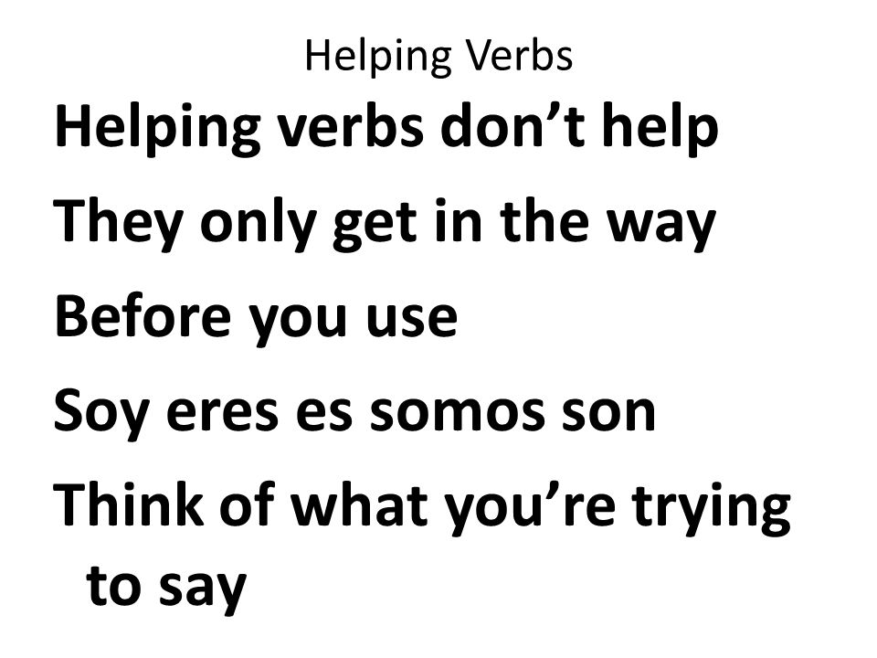 Helping Verbs Helping verbs don't help They only get in the way Before you use Soy eres es somos son Think of what you're trying to say