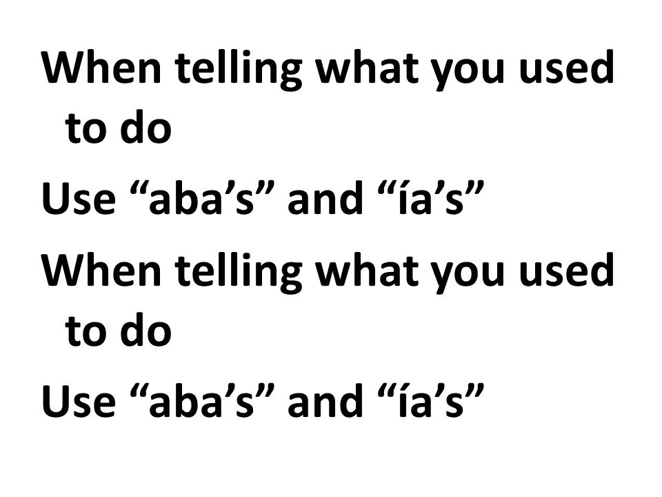 When telling what you used to do Use aba's and ía's