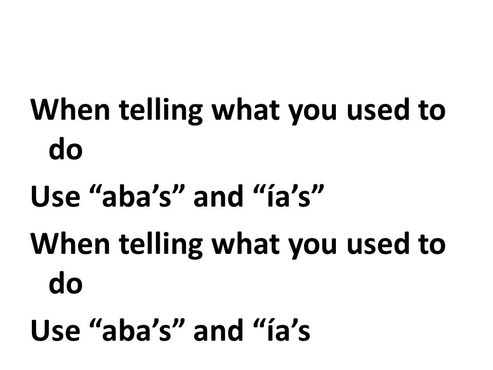 When telling what you used to do Use aba's and ía's Use aba's and ía's