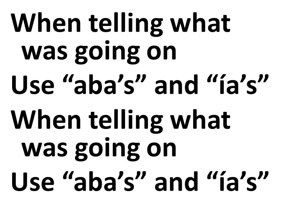 When telling what was going on Use aba's and ía's