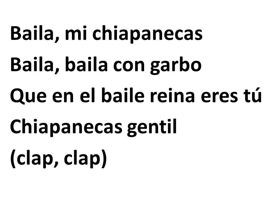 Baila, mi chiapanecas Baila, baila con garbo Que en el baile reina eres tú Chiapanecas gentil (clap, clap)
