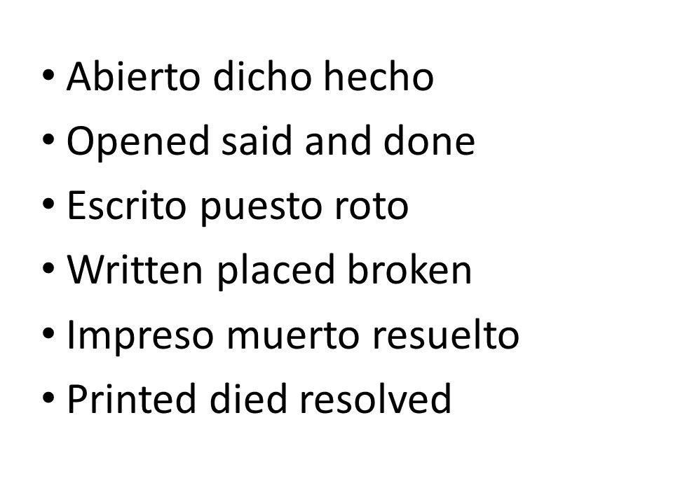 Abierto dicho hecho Opened said and done. Escrito puesto roto. Written placed broken. Impreso muerto resuelto.
