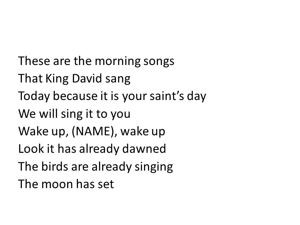 These are the morning songs That King David sang Today because it is your saint's day We will sing it to you Wake up, (NAME), wake up Look it has already dawned The birds are already singing The moon has set