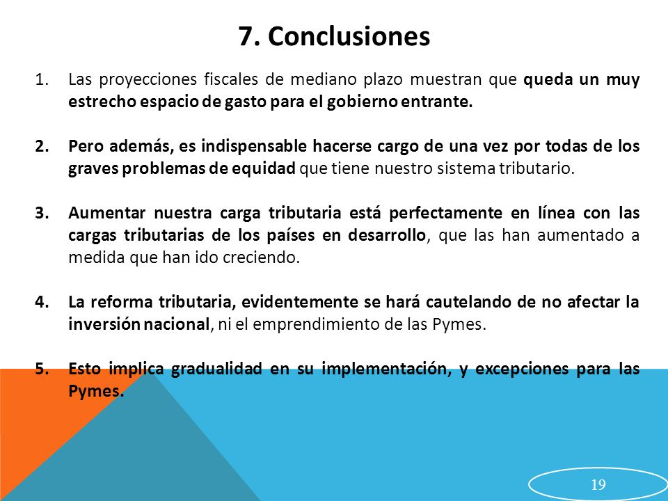 7. Conclusiones Las proyecciones fiscales de mediano plazo muestran que queda un muy estrecho espacio de gasto para el gobierno entrante.