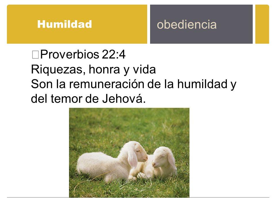 Son la remuneración de la humildad y del temor de Jehová.
