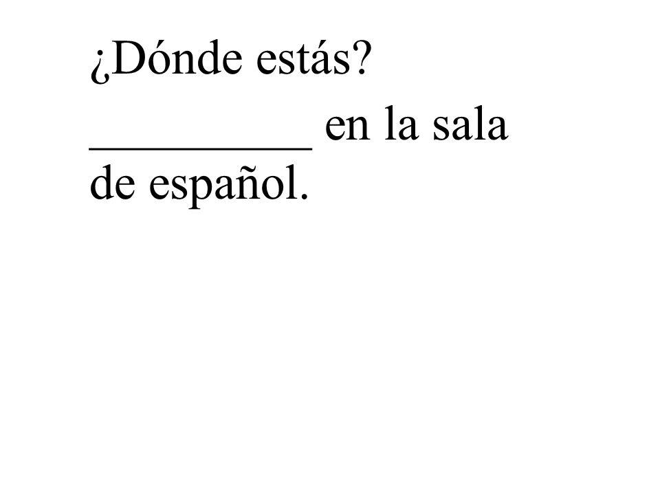 ¿Dónde estás _________ en la sala de español.