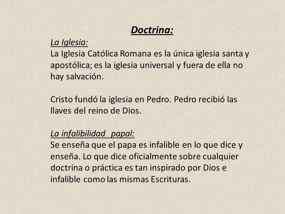 Doctrina: La Iglesia: La Iglesia Católica Romana es la única iglesia santa y apostólica; es la iglesia universal y fuera de ella no hay salvación.