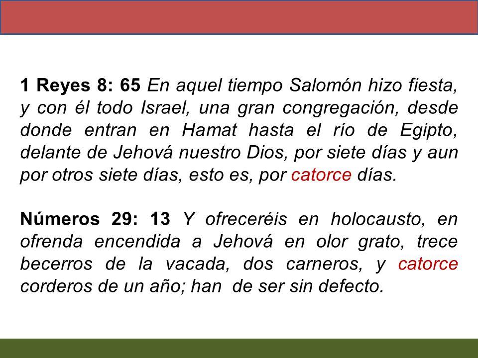 1 Reyes 8: 65 En aquel tiempo Salomón hizo fiesta, y con él todo Israel, una gran congregación, desde donde entran en Hamat hasta el río de Egipto, delante de Jehová nuestro Dios, por siete días y aun por otros siete días, esto es, por catorce días.