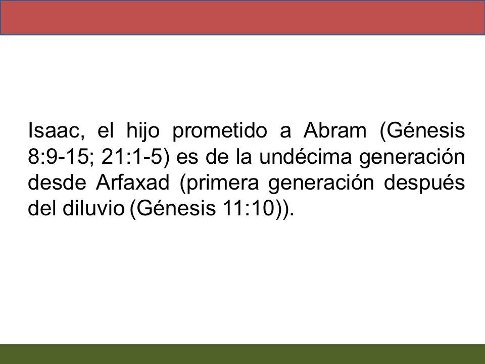 Isaac, el hijo prometido a Abram (Génesis 8:9-15; 21:1-5) es de la undécima generación desde Arfaxad (primera generación después del diluvio (Génesis 11:10)).