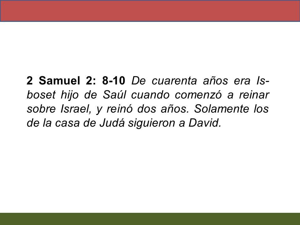 2 Samuel 2: 8-10 De cuarenta años era Is-boset hijo de Saúl cuando comenzó a reinar sobre Israel, y reinó dos años.
