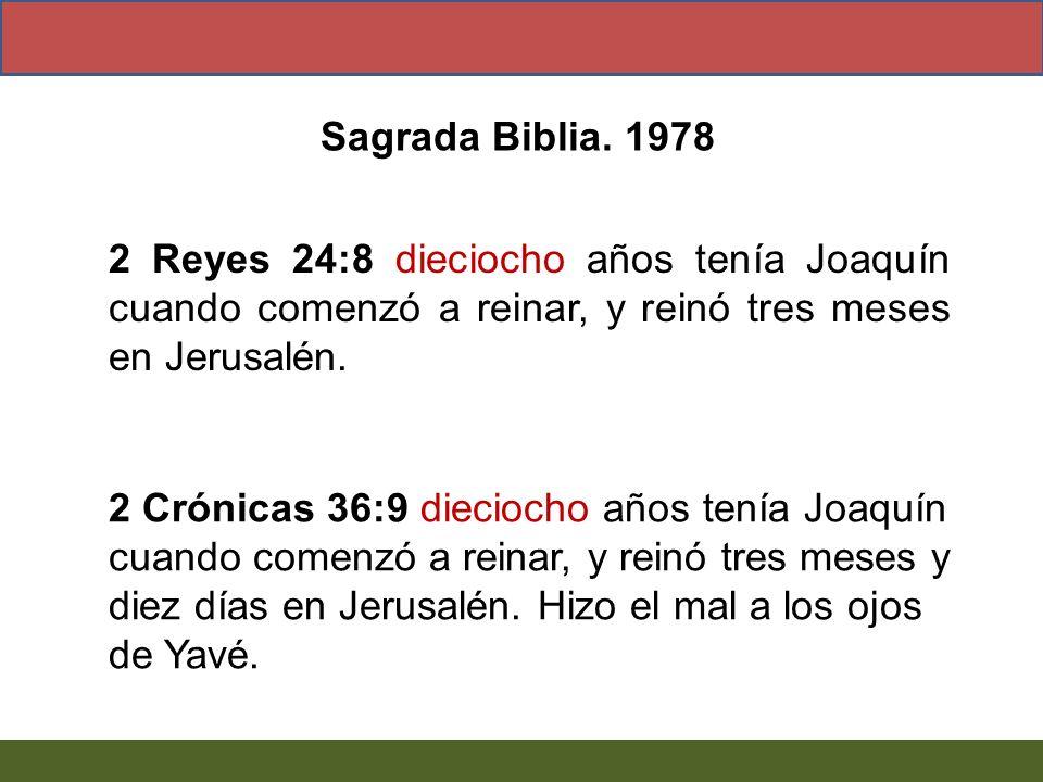 Sagrada Biblia. 1978 2 Reyes 24:8 dieciocho años tenía Joaquín cuando comenzó a reinar, y reinó tres meses en Jerusalén.