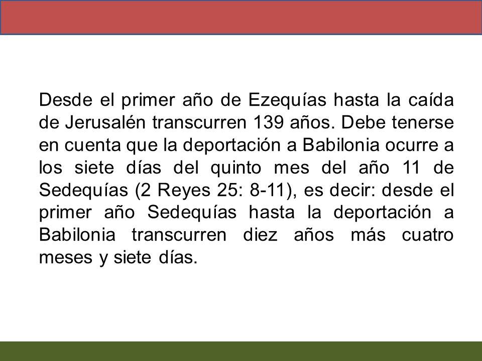 Desde el primer año de Ezequías hasta la caída de Jerusalén transcurren 139 años.