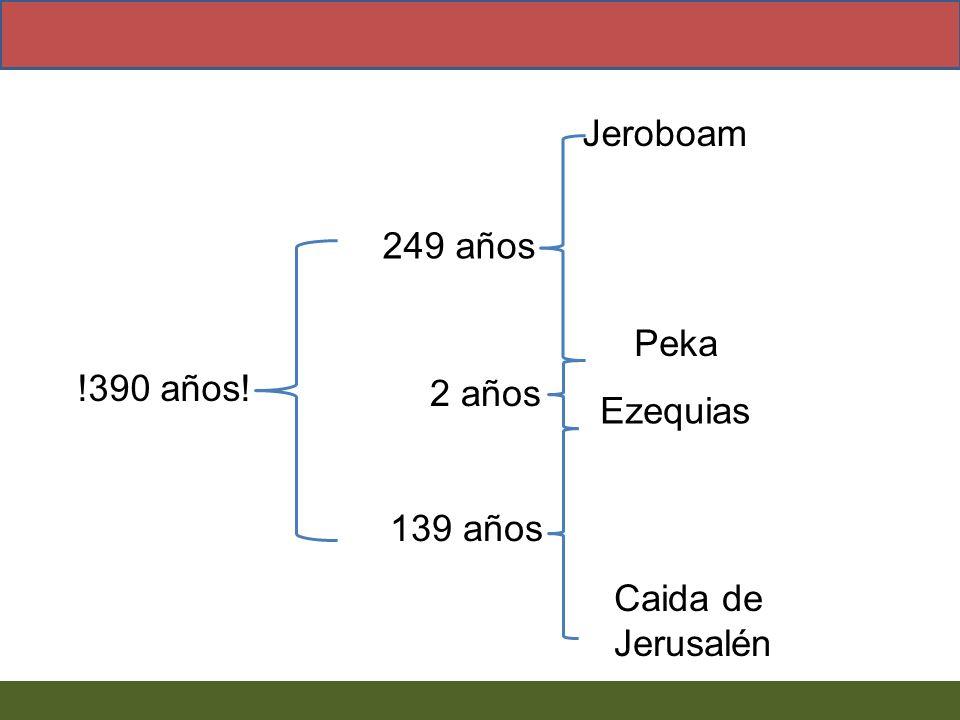 Jeroboam 249 años Peka !390 años! 2 años Ezequias 139 años Caida de Jerusalén
