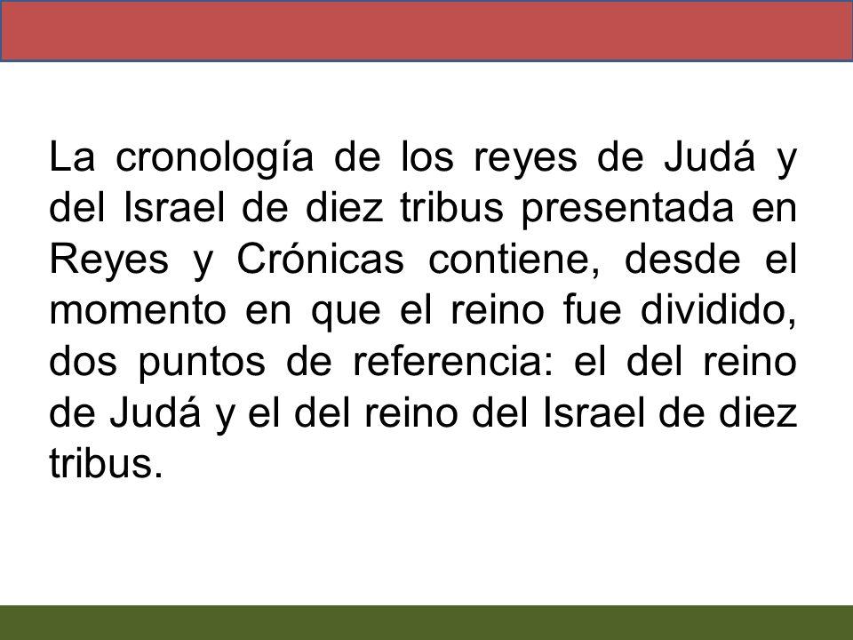 La cronología de los reyes de Judá y del Israel de diez tribus presentada en Reyes y Crónicas contiene, desde el momento en que el reino fue dividido, dos puntos de referencia: el del reino de Judá y el del reino del Israel de diez tribus.