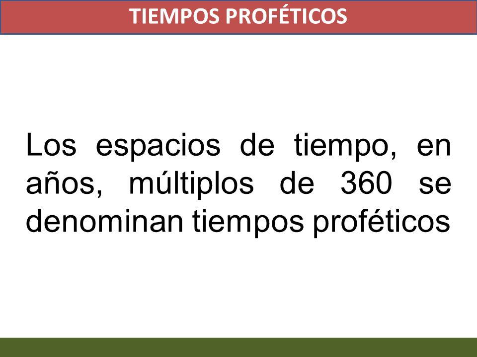 TIEMPOS PROFÉTICOS Los espacios de tiempo, en años, múltiplos de 360 se denominan tiempos proféticos.