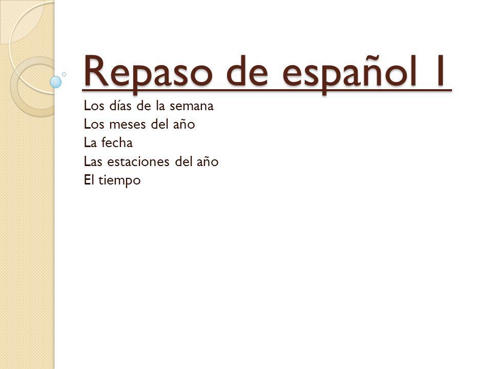 Repaso de español 1 Los días de la semana Los meses del año La fecha