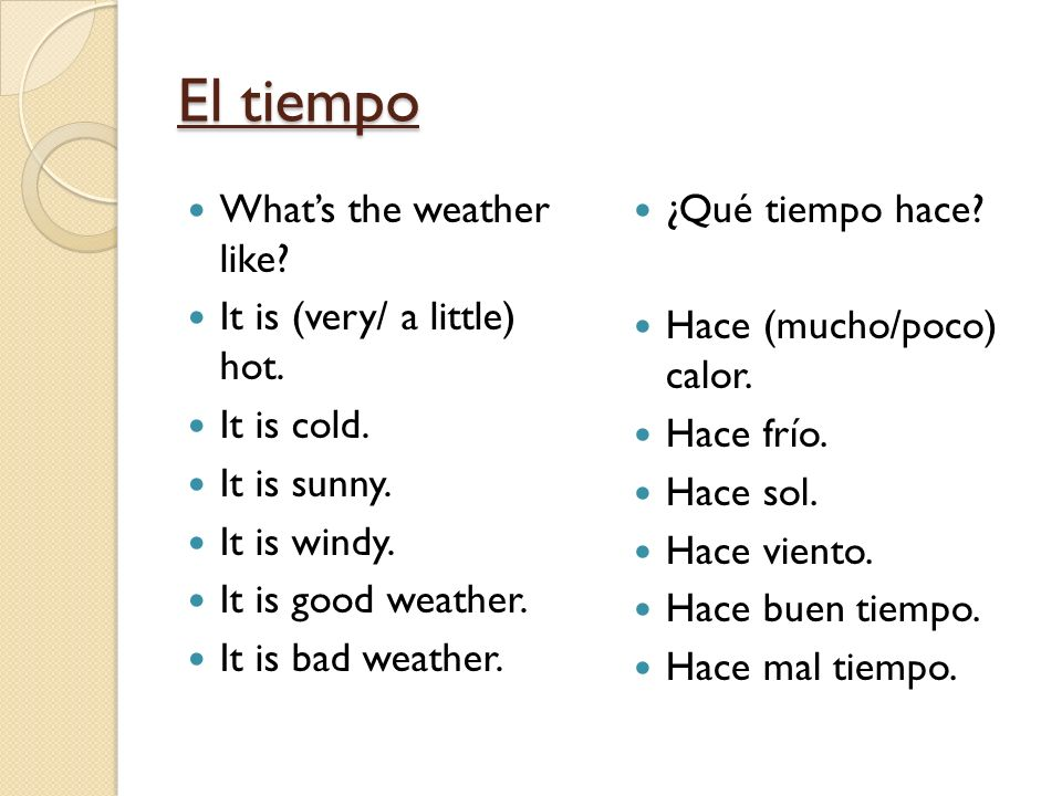 El tiempo What's the weather like It is (very/ a little) hot.